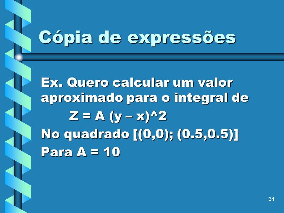 Cópia de expressões Ex. Quero calcular um valor aproximado para o integral de. Z = A (y – x)^2. No quadrado [(0,0); (0.5,0.5)]